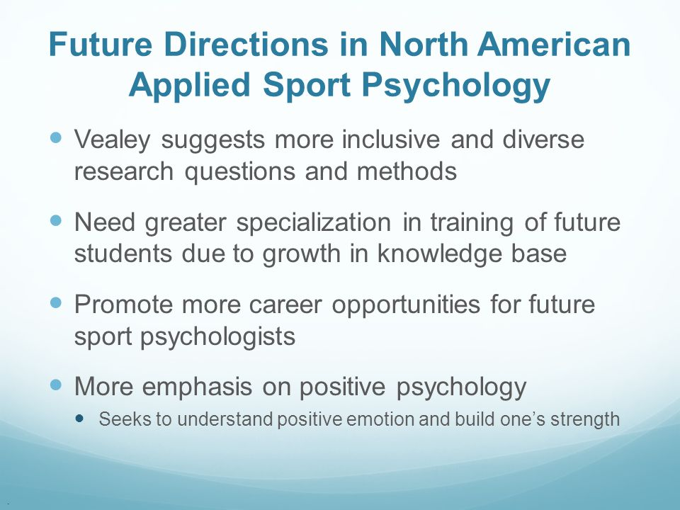 . Future Directions in North American Applied Sport Psychology Vealey suggests more inclusive and diverse research questions and methods Need greater