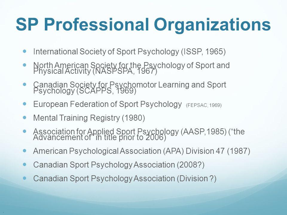 . SP Professional Organizations International Society of Sport Psychology (ISSP, 1965) North American Society for the Psychology of Sport and Physical