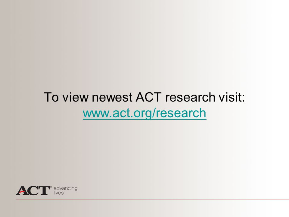 To view newest ACT research visit: www.act.org/research www.act.org/research