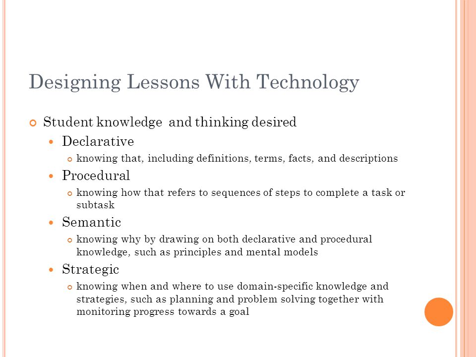 Designing Lessons With Technology Student knowledge and thinking desired Declarative knowing that, including definitions, terms, facts, and descriptions Procedural knowing how that refers to sequences of steps to complete a task or subtask Semantic knowing why by drawing on both declarative and procedural knowledge, such as principles and mental models Strategic knowing when and where to use domain-specific knowledge and strategies, such as planning and problem solving together with monitoring progress towards a goal