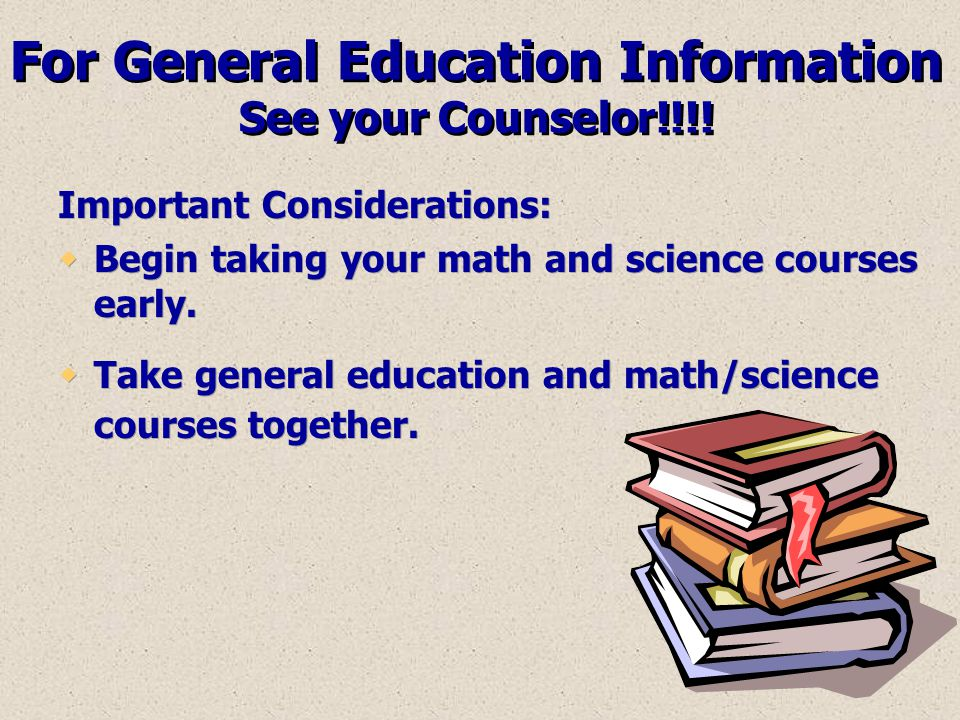 For General Education Information See your Counselor!!!! Important Considerations:  Begin taking your math and science courses early.  Take general