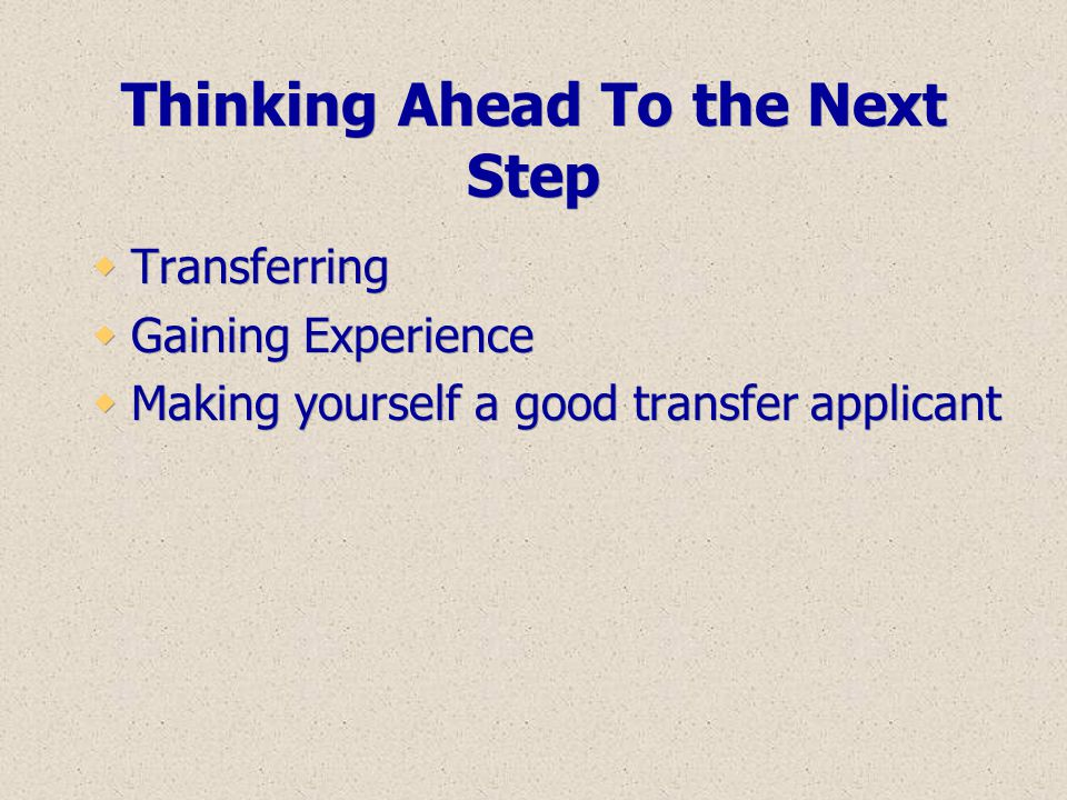 Thinking Ahead To the Next Step  Transferring  Gaining Experience  Making yourself a good transfer applicant  Transferring  Gaining Experience 