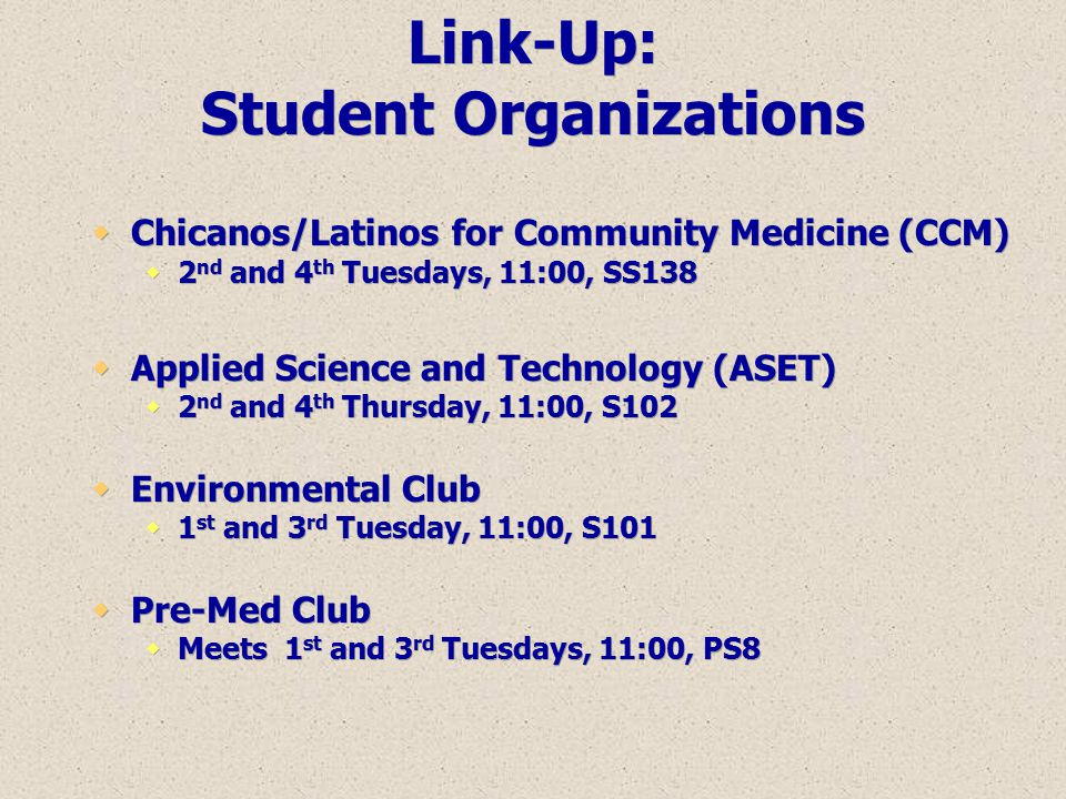 Link-Up: Student Organizations  Chicanos/Latinos for Community Medicine (CCM)  2 nd and 4 th Tuesdays, 11:00, SS138  Applied Science and Technology