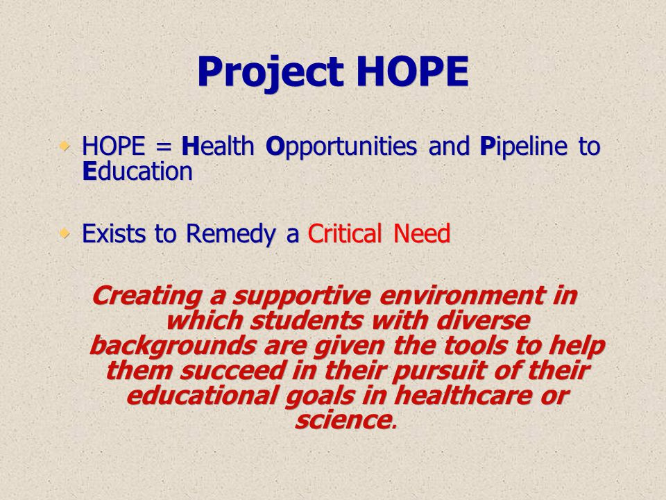Project HOPE  HOPE = Health Opportunities and Pipeline to Education  Exists to Remedy a Critical Need Creating a supportive environment in which stu