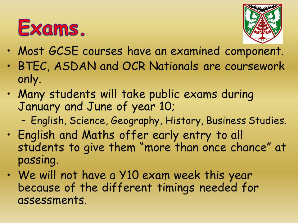 Most GCSE courses have an examined component. BTEC, ASDAN and OCR Nationals are coursework only. Many students will take public exams during January a