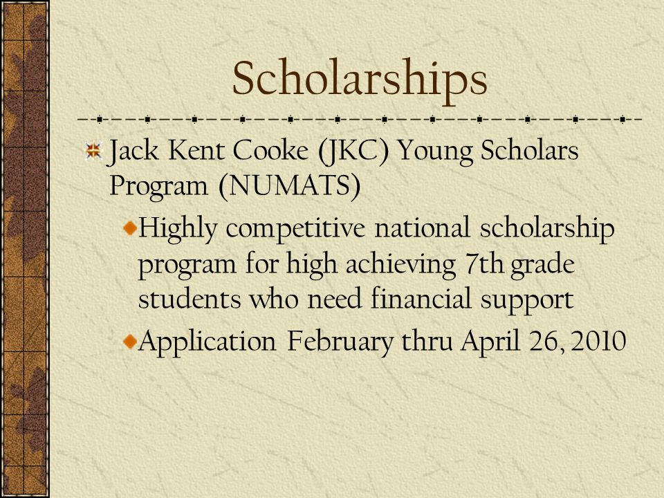 Scholarships Jack Kent Cooke (JKC) Young Scholars Program (NUMATS) Highly competitive national scholarship program for high achieving 7th grade students who need financial support Application February thru April 26, 2010