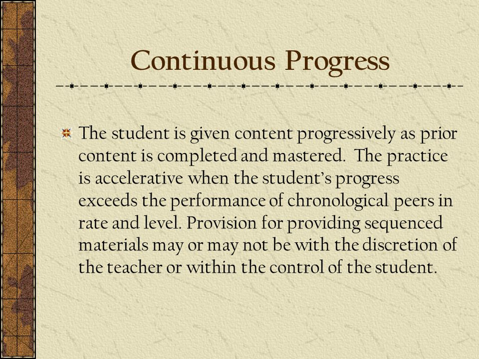 Continuous Progress The student is given content progressively as prior content is completed and mastered.