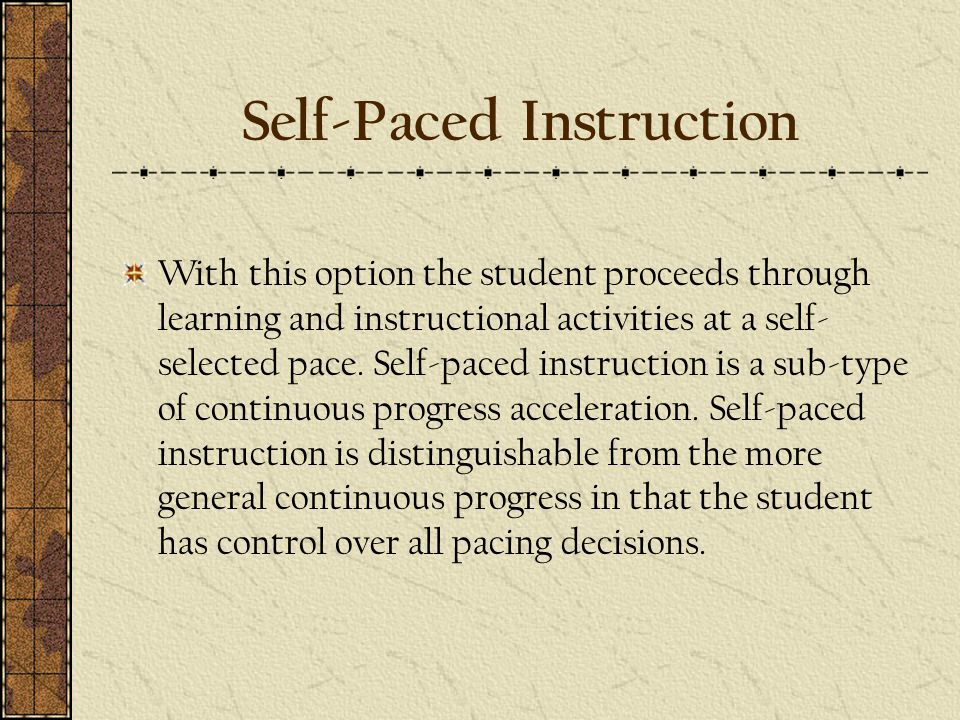 Self-Paced Instruction With this option the student proceeds through learning and instructional activities at a self- selected pace.