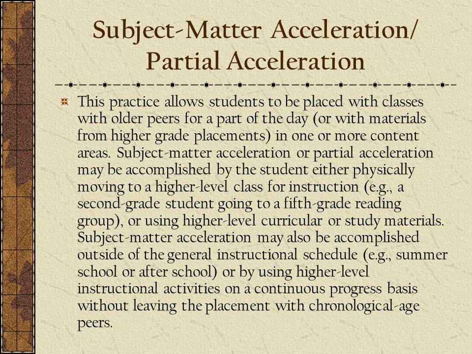 Subject-Matter Acceleration/ Partial Acceleration This practice allows students to be placed with classes with older peers for a part of the day (or with materials from higher grade placements) in one or more content areas.
