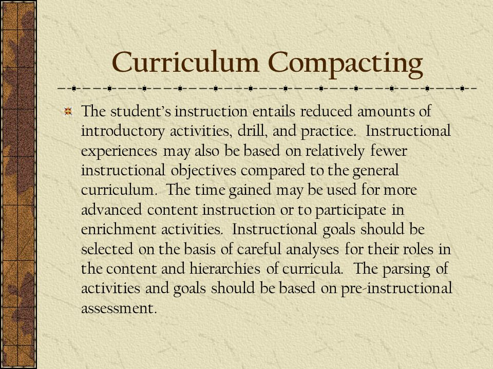 Curriculum Compacting The student's instruction entails reduced amounts of introductory activities, drill, and practice.