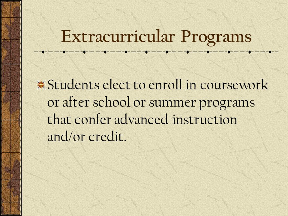 Extracurricular Programs Students elect to enroll in coursework or after school or summer programs that confer advanced instruction and/or credit.