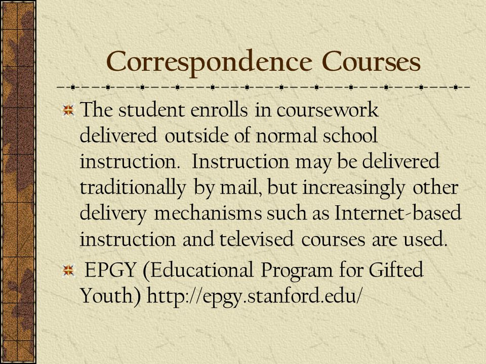 Correspondence Courses The student enrolls in coursework delivered outside of normal school instruction.