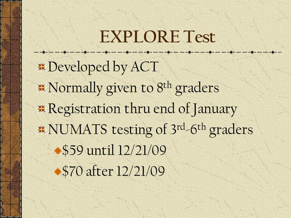 EXPLORE Test Developed by ACT Normally given to 8 th graders Registration thru end of January NUMATS testing of 3 rd -6 th graders $59 until 12/21/09 $70 after 12/21/09