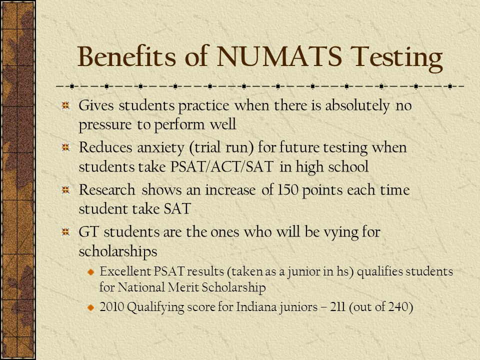 Benefits of NUMATS Testing Gives students practice when there is absolutely no pressure to perform well Reduces anxiety (trial run) for future testing when students take PSAT/ACT/SAT in high school Research shows an increase of 150 points each time student take SAT GT students are the ones who will be vying for scholarships Excellent PSAT results (taken as a junior in hs) qualifies students for National Merit Scholarship 2010 Qualifying score for Indiana juniors – 211 (out of 240)