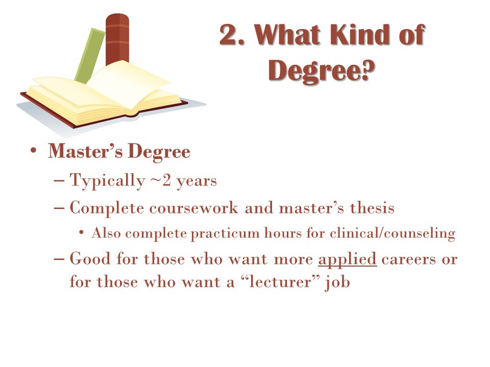 Master's Degree – Typically ~2 years – Complete coursework and master's thesis Also complete practicum hours for clinical/counseling – Good for those