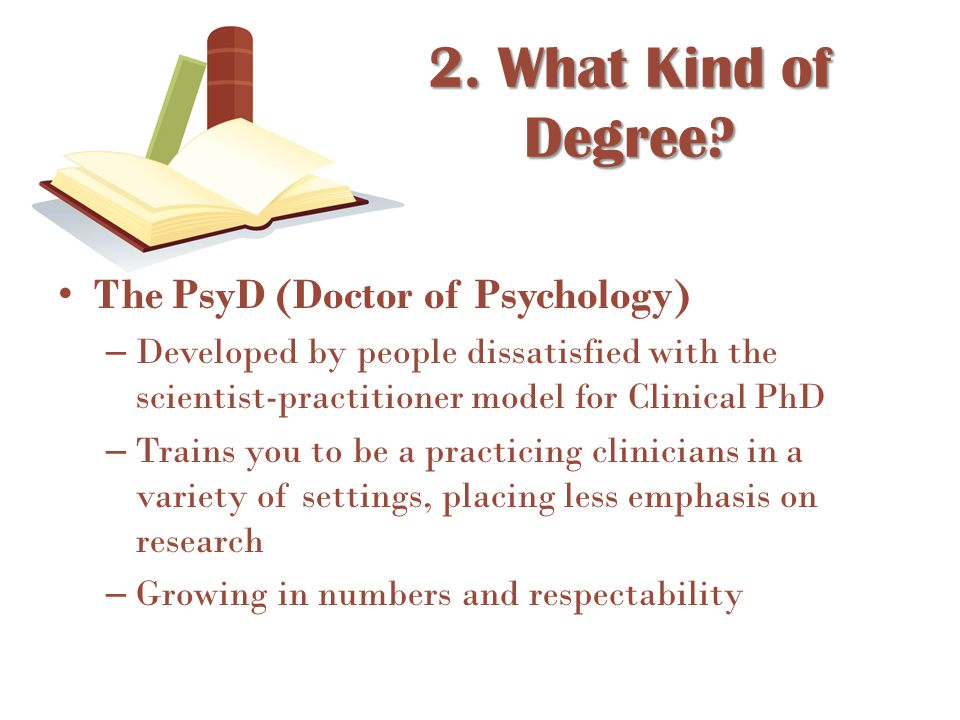 The PsyD (Doctor of Psychology) – Developed by people dissatisfied with the scientist-practitioner model for Clinical PhD – Trains you to be a practic