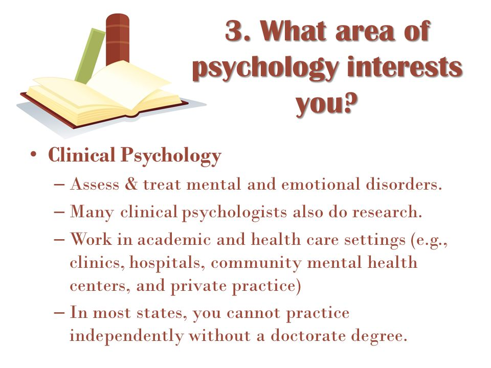 Clinical Psychology – Assess & treat mental and emotional disorders. – Many clinical psychologists also do research. – Work in academic and health car