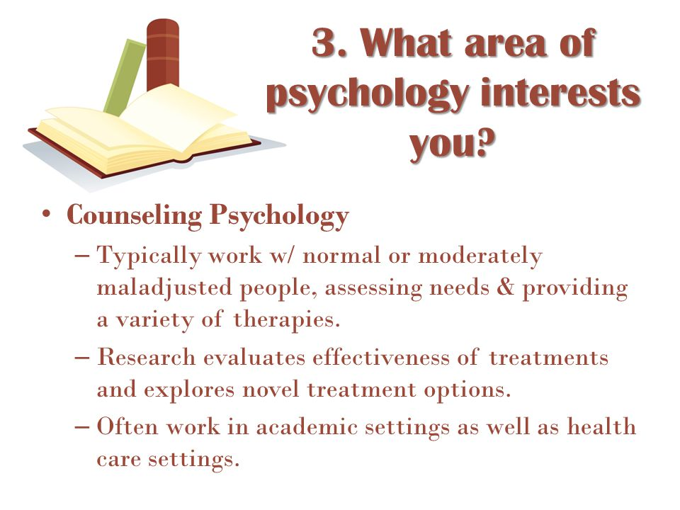 Counseling Psychology – Typically work w/ normal or moderately maladjusted people, assessing needs & providing a variety of therapies. – Research eval