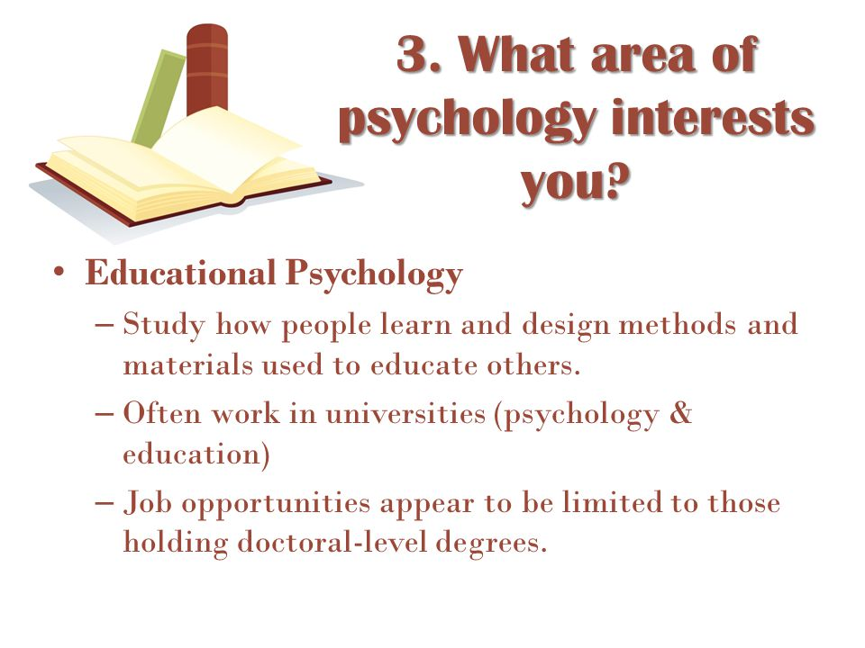 Educational Psychology – Study how people learn and design methods and materials used to educate others. – Often work in universities (psychology & ed