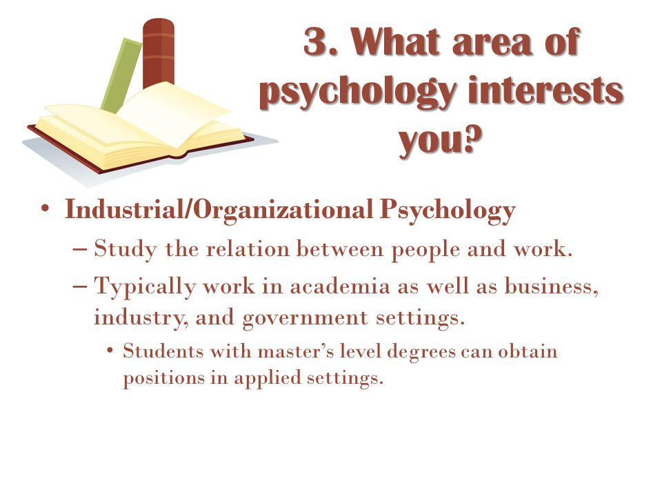 Industrial/Organizational Psychology – Study the relation between people and work. – Typically work in academia as well as business, industry, and gov