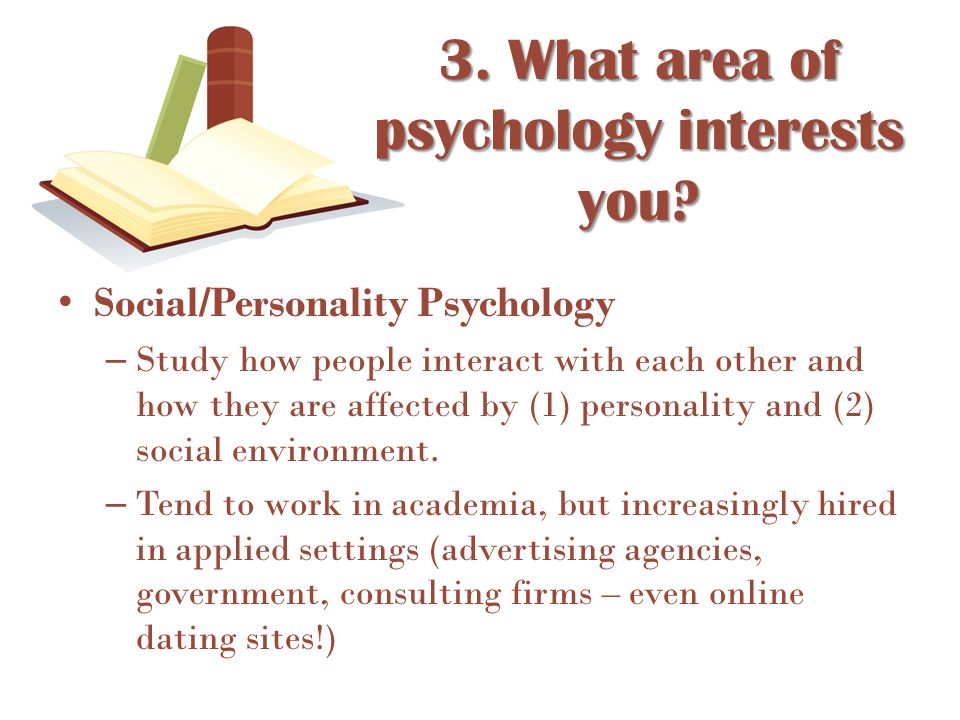Social/Personality Psychology – Study how people interact with each other and how they are affected by (1) personality and (2) social environment. – T