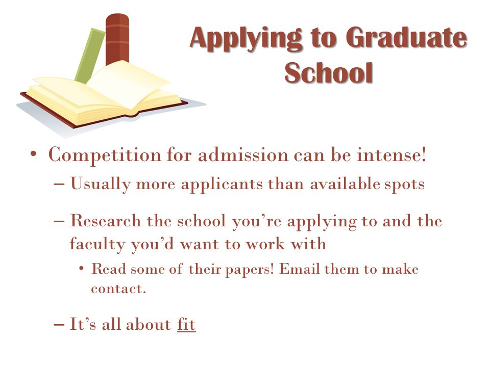Applying to Graduate School Competition for admission can be intense! – Usually more applicants than available spots – Research the school you're appl