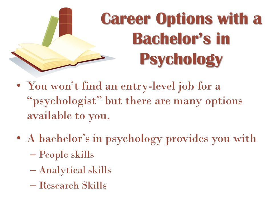 "Career Options with a Bachelor's in Psychology You won't find an entry-level job for a ""psychologist"" but there are many options available to you. A b"