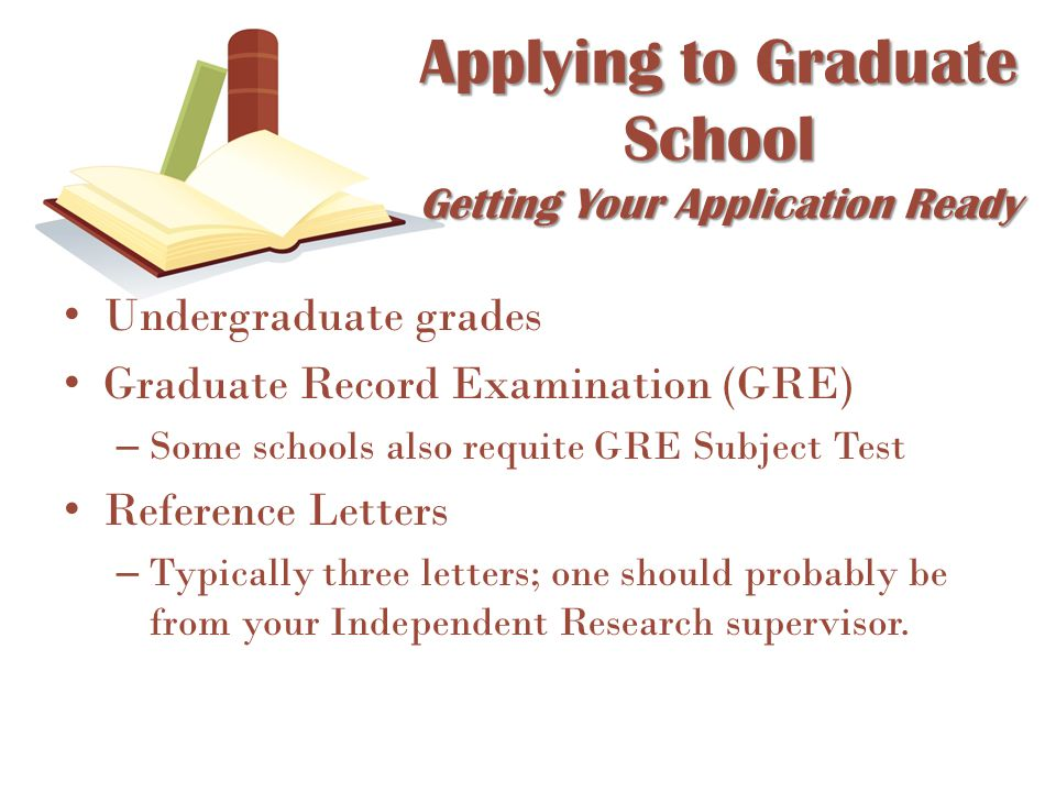 Undergraduate grades Graduate Record Examination (GRE) – Some schools also requite GRE Subject Test Reference Letters – Typically three letters; one s