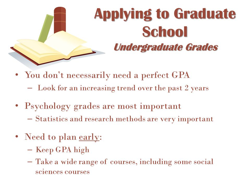 You don't necessarily need a perfect GPA – Look for an increasing trend over the past 2 years Psychology grades are most important – Statistics and re