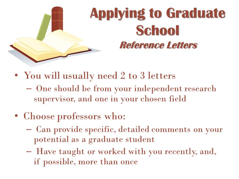 You will usually need 2 to 3 letters – One should be from your independent research supervisor, and one in your chosen field Choose professors who: –