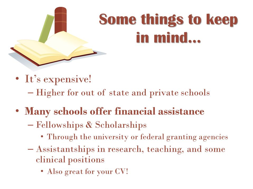 Some things to keep in mind… It's expensive! – Higher for out of state and private schools Many schools offer financial assistance – Fellowships & Sch