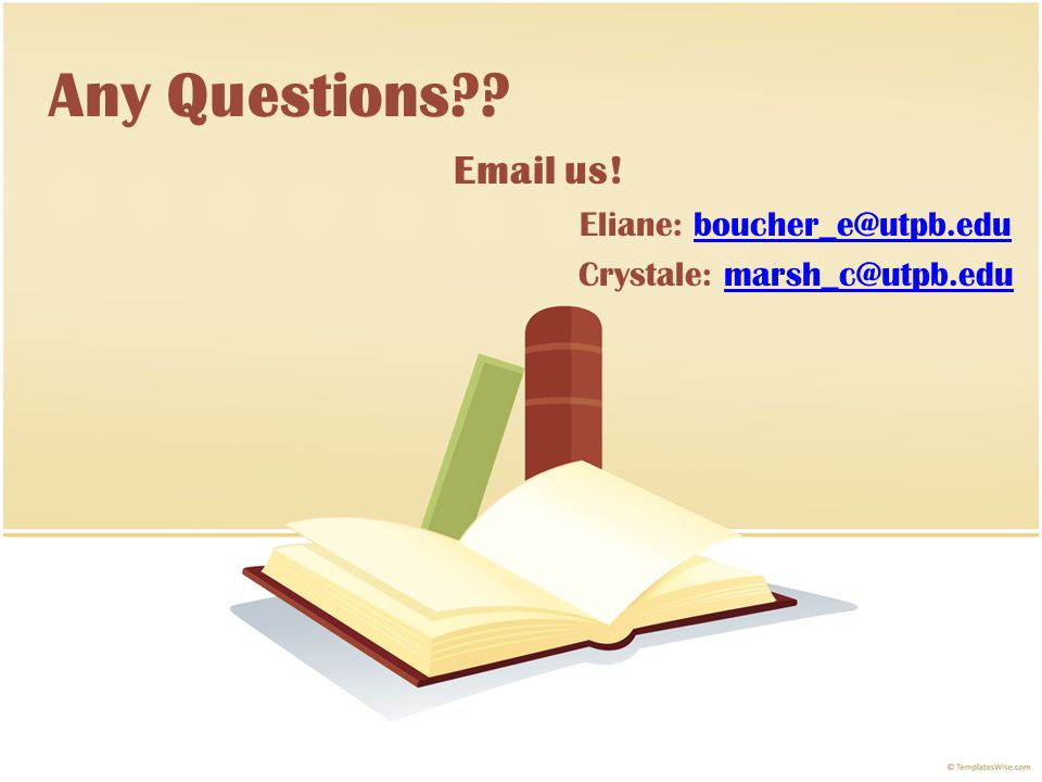 Any Questions?? Email us! Eliane: boucher_e@utpb.eduboucher_e@utpb.edu Crystale: marsh_c@utpb.edumarsh_c@utpb.edu