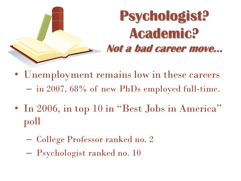 Psychologist? Academic? Not a bad career move… Unemployment remains low in these careers – in 2007, 68% of new PhDs employed full-time. In 2006, in to