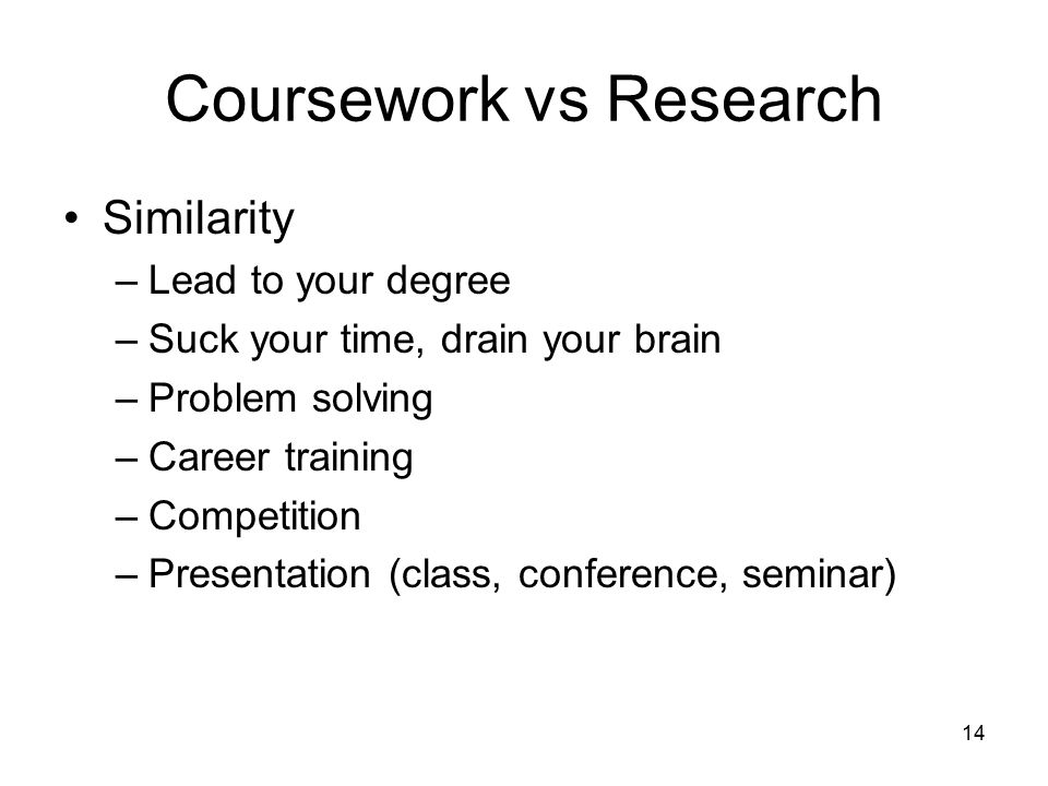 14 Coursework vs Research Similarity –Lead to your degree –Suck your time, drain your brain –Problem solving –Career training –Competition –Presentation (class, conference, seminar)