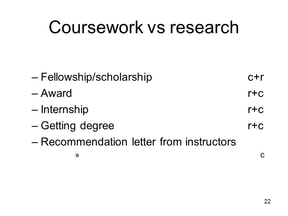 22 Coursework vs research –Fellowship/scholarshipc+r –Awardr+c –Internshipr+c –Getting degreer+c –Recommendation letter from instructors » c