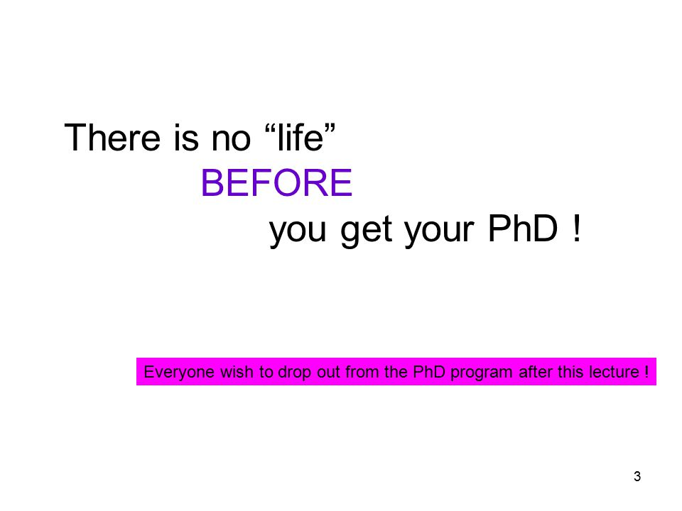 3 There is no life BEFORE you get your PhD .