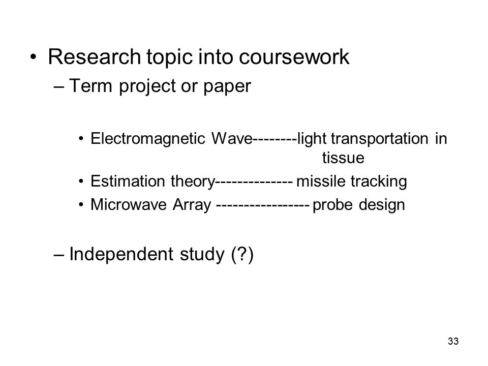 33 Research topic into coursework –Term project or paper Electromagnetic Wave--------light transportation in tissue Estimation theory-------------- missile tracking Microwave Array ----------------- probe design –Independent study (?)