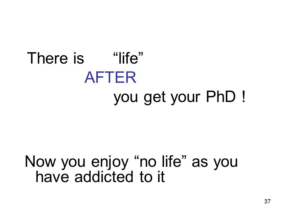 37 There is no life AFTER you get your PhD ! Now you enjoy no life as you have addicted to it
