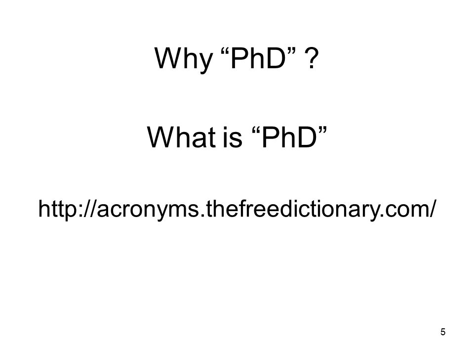 5 What is PhD http://acronyms.thefreedictionary.com/ Why PhD ?