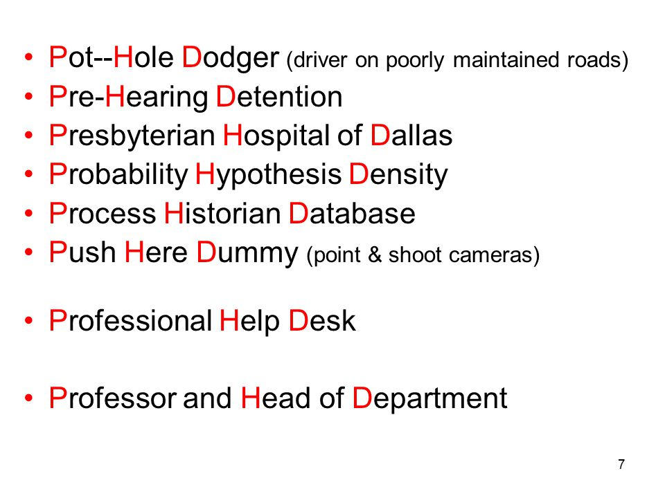 7 Pot--Hole Dodger (driver on poorly maintained roads) Pre-Hearing Detention Presbyterian Hospital of Dallas Probability Hypothesis Density Process Historian Database Push Here Dummy (point & shoot cameras) Professional Help Desk Professor and Head of Department