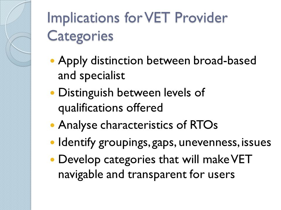 Implications for VET Provider Categories Apply distinction between broad-based and specialist Distinguish between levels of qualifications offered Analyse characteristics of RTOs Identify groupings, gaps, unevenness, issues Develop categories that will make VET navigable and transparent for users