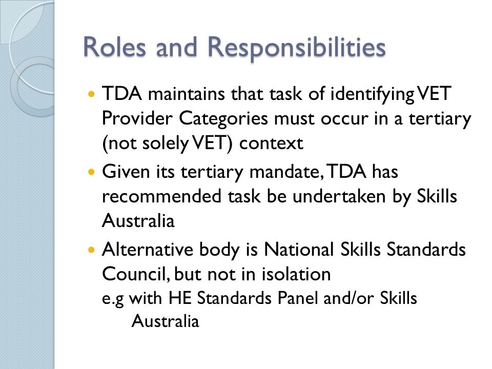 Roles and Responsibilities TDA maintains that task of identifying VET Provider Categories must occur in a tertiary (not solely VET) context Given its tertiary mandate, TDA has recommended task be undertaken by Skills Australia Alternative body is National Skills Standards Council, but not in isolation e.g with HE Standards Panel and/or Skills Australia