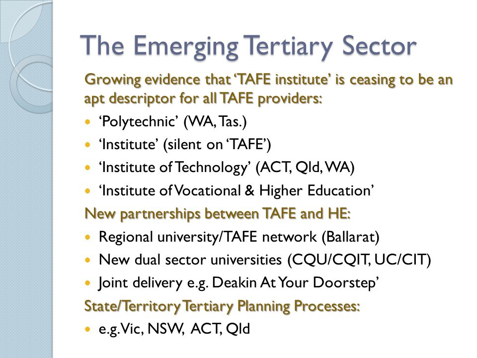 The Emerging Tertiary Sector Growing evidence that 'TAFE institute' is ceasing to be an apt descriptor for all TAFE providers: 'Polytechnic' (WA, Tas.) 'Institute' (silent on 'TAFE') 'Institute of Technology' (ACT, Qld, WA) 'Institute of Vocational & Higher Education' New partnerships between TAFE and HE: Regional university/TAFE network (Ballarat) New dual sector universities (CQU/CQIT, UC/CIT) Joint delivery e.g.