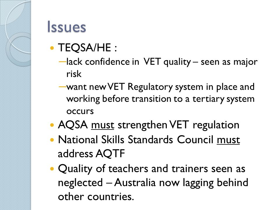 Issues TEQSA/HE : ─ lack confidence in VET quality – seen as major risk ─ want new VET Regulatory system in place and working before transition to a tertiary system occurs AQSA must strengthen VET regulation National Skills Standards Council must address AQTF Quality of teachers and trainers seen as neglected – Australia now lagging behind other countries.