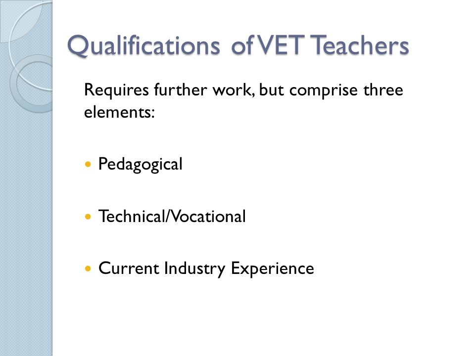 Qualifications of VET Teachers Requires further work, but comprise three elements: Pedagogical Technical/Vocational Current Industry Experience