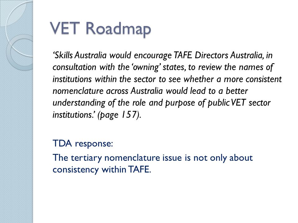 VET Roadmap 'Skills Australia would encourage TAFE Directors Australia, in consultation with the 'owning' states, to review the names of institutions within the sector to see whether a more consistent nomenclature across Australia would lead to a better understanding of the role and purpose of public VET sector institutions.' (page 157).