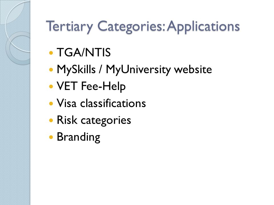 Tertiary Categories: Applications TGA/NTIS MySkills / MyUniversity website VET Fee-Help Visa classifications Risk categories Branding