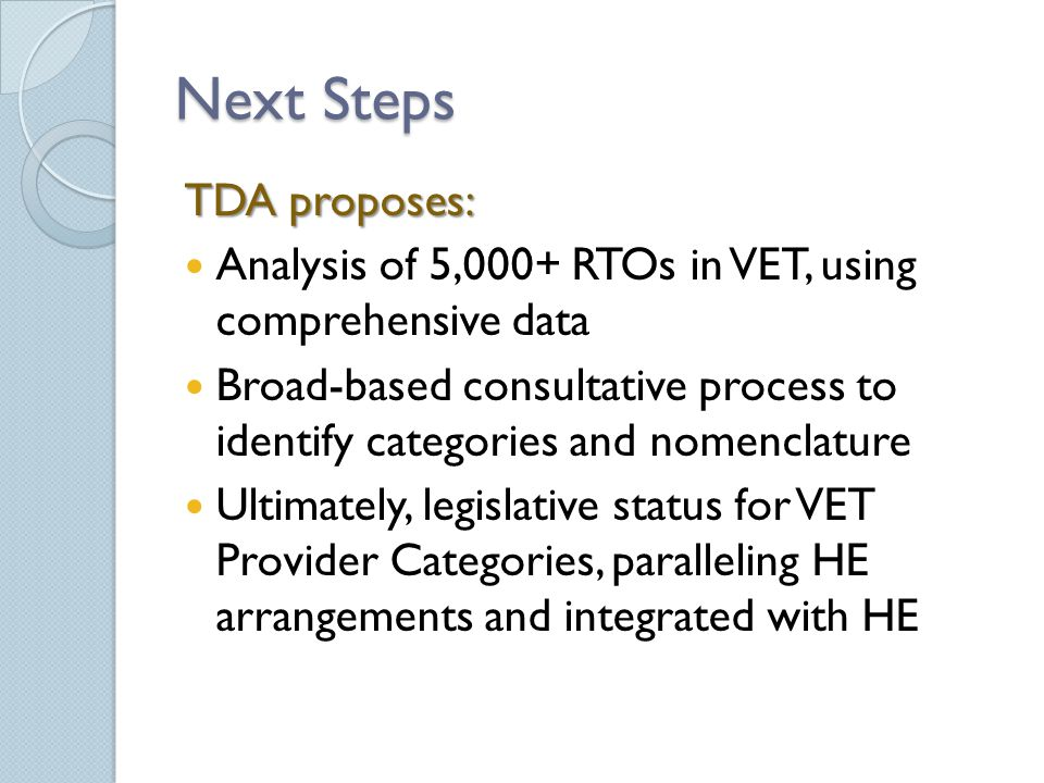 Next Steps TDA proposes: Analysis of 5,000+ RTOs in VET, using comprehensive data Broad-based consultative process to identify categories and nomenclature Ultimately, legislative status for VET Provider Categories, paralleling HE arrangements and integrated with HE