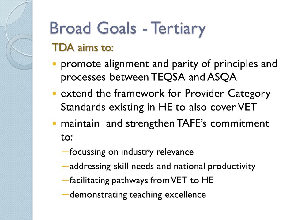 Broad Goals - Tertiary TDA aims to: promote alignment and parity of principles and processes between TEQSA and ASQA extend the framework for Provider Category Standards existing in HE to also cover VET maintain and strengthen TAFE's commitment to: ─ focussing on industry relevance ─ addressing skill needs and national productivity ─ facilitating pathways from VET to HE ─ demonstrating teaching excellence