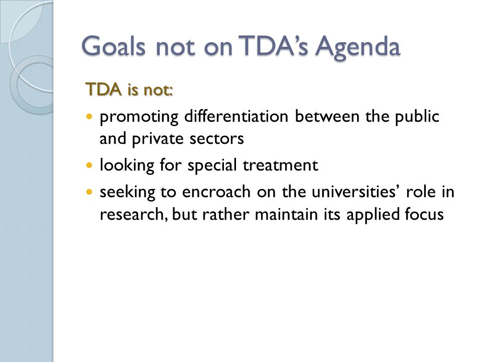 Goals not on TDA's Agenda TDA is not: promoting differentiation between the public and private sectors looking for special treatment seeking to encroach on the universities' role in research, but rather maintain its applied focus